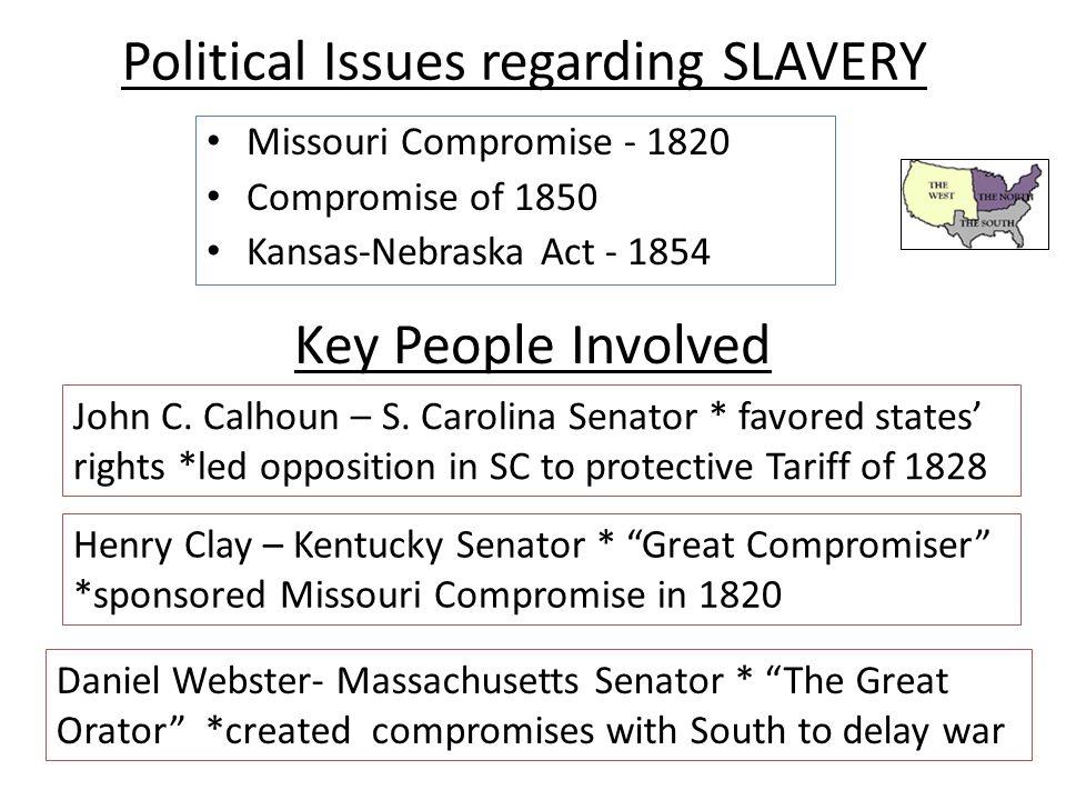 Political Issues regarding SLAVERY Missouri Compromise - 1820 Compromise of 1850 Kansas-Nebraska Act - 1854 Key People Involved John C.