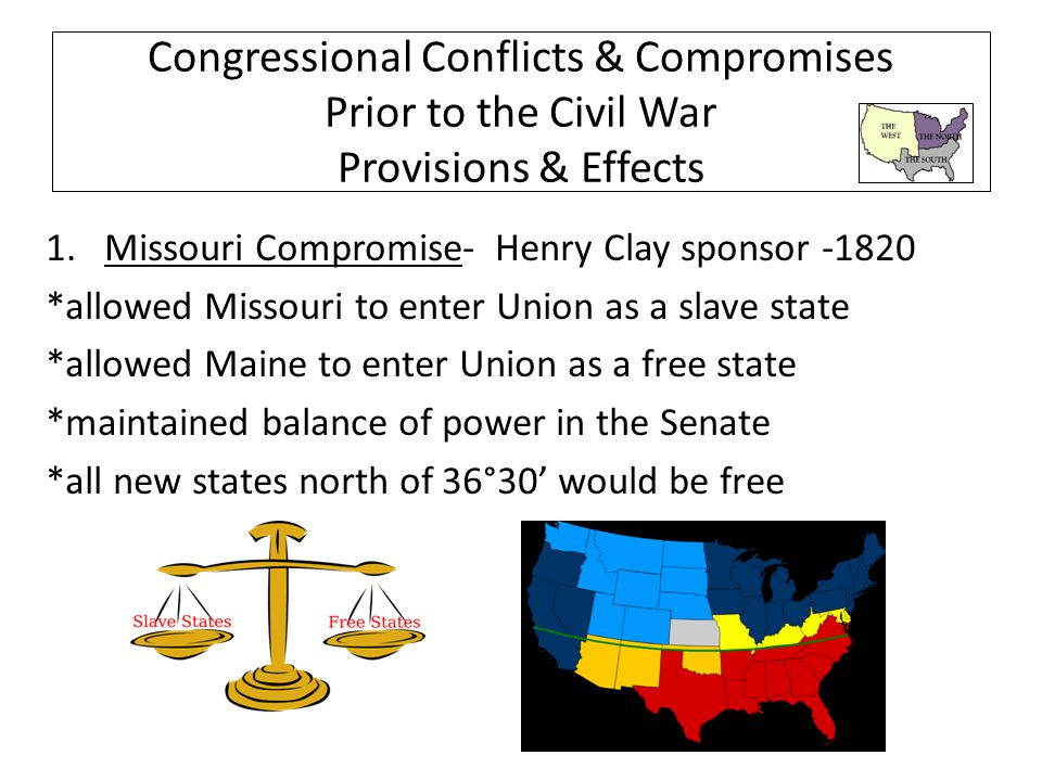 Congressional Conflicts & Compromises Prior to the Civil War Provisions & Effects 1.Missouri Compromise- Henry Clay sponsor -1820 *allowed Missouri to