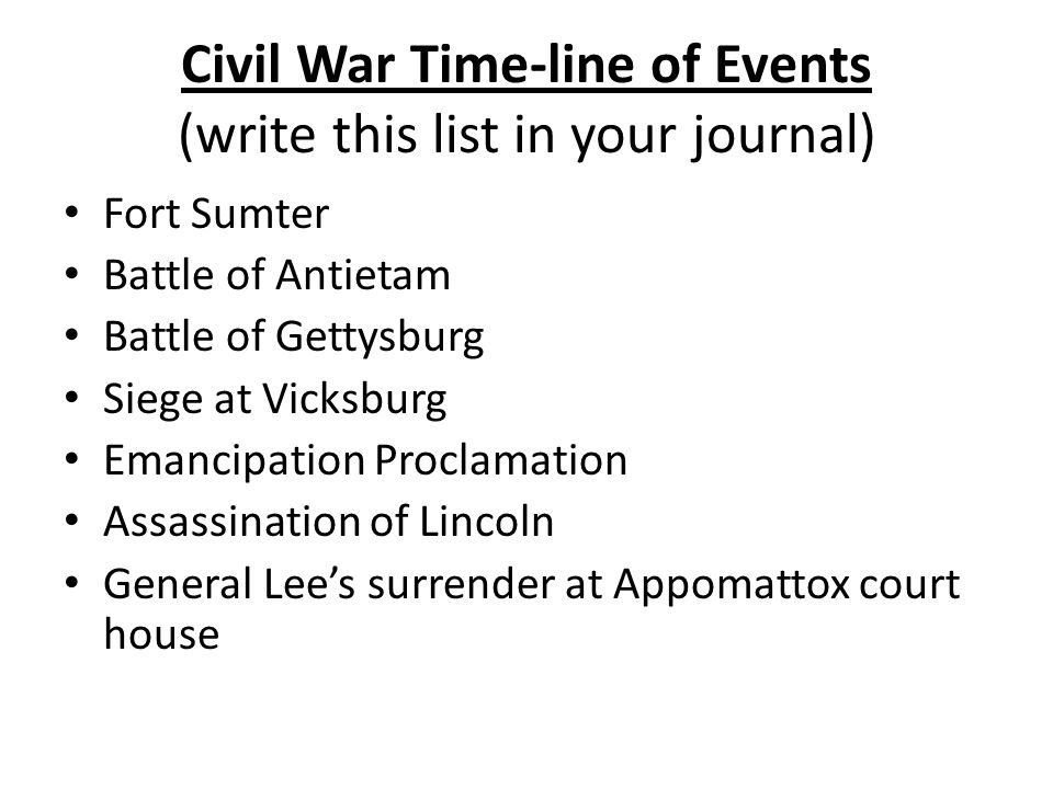 Civil War Time-line of Events (write this list in your journal) Fort Sumter Battle of Antietam Battle of Gettysburg Siege at Vicksburg Emancipation Pr