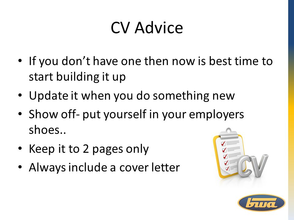 CV Advice If you don't have one then now is best time to start building it up Update it when you do something new Show off- put yourself in your emplo
