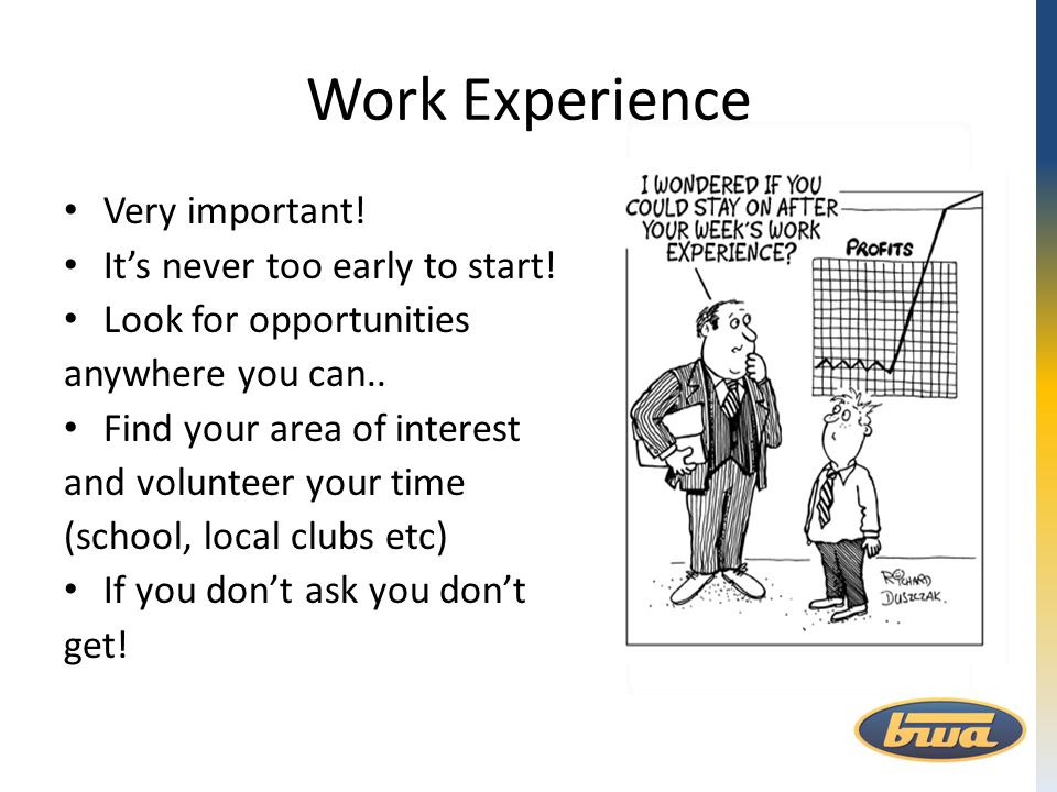 Work Experience Very important! It's never too early to start! Look for opportunities anywhere you can.. Find your area of interest and volunteer your