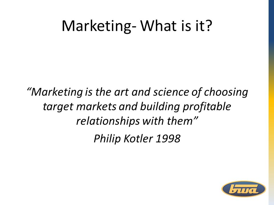 "Marketing- What is it? ""Marketing is the art and science of choosing target markets and building profitable relationships with them"" Philip Kotler 199"