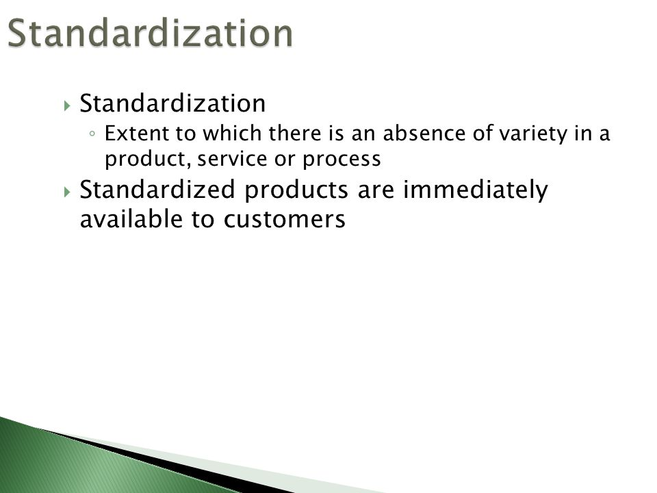  Standardization ◦ Extent to which there is an absence of variety in a product, service or process  Standardized products are immediately available