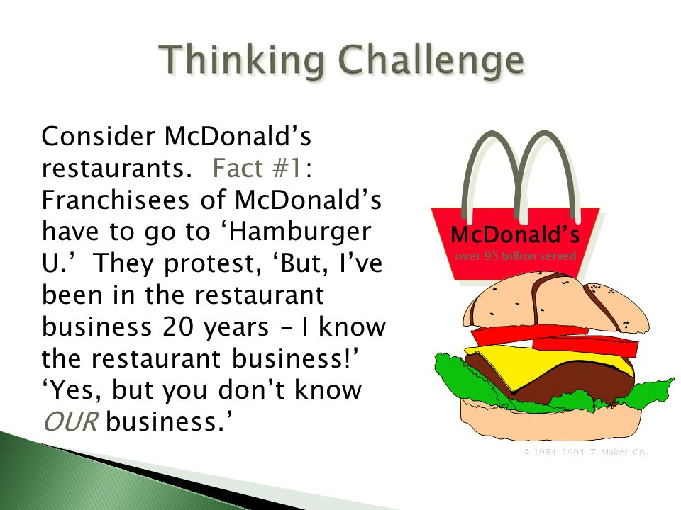 McDonald's over 95 billion served Consider McDonald's restaurants. Fact #1: Franchisees of McDonald's have to go to 'Hamburger U.' They protest, 'But,