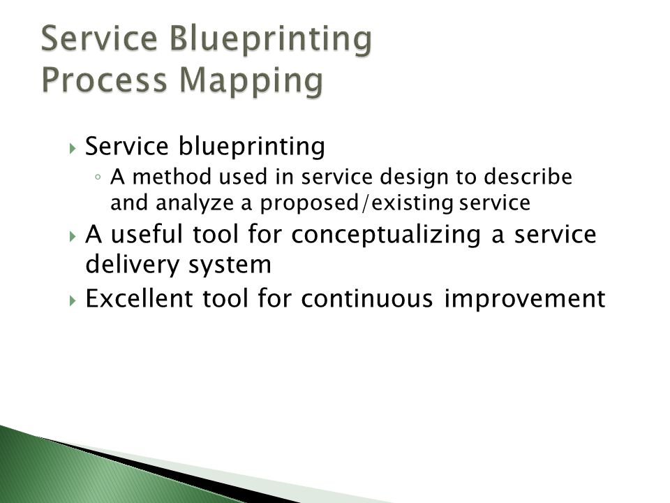  Service blueprinting ◦ A method used in service design to describe and analyze a proposed/existing service  A useful tool for conceptualizing a ser