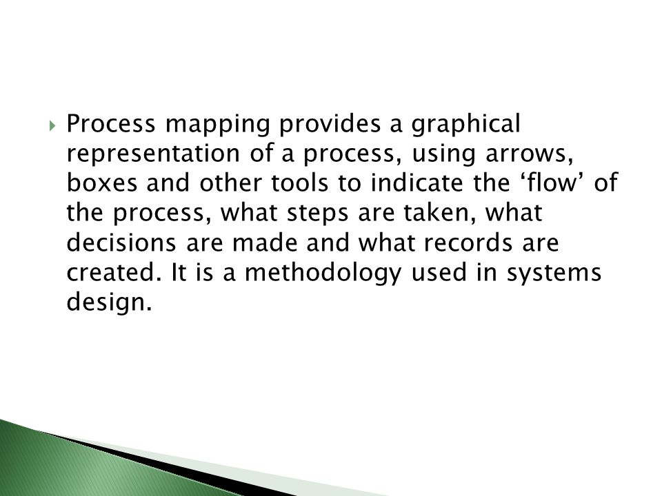  Process mapping provides a graphical representation of a process, using arrows, boxes and other tools to indicate the 'flow' of the process, what st