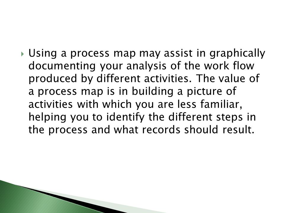  Using a process map may assist in graphically documenting your analysis of the work flow produced by different activities. The value of a process ma