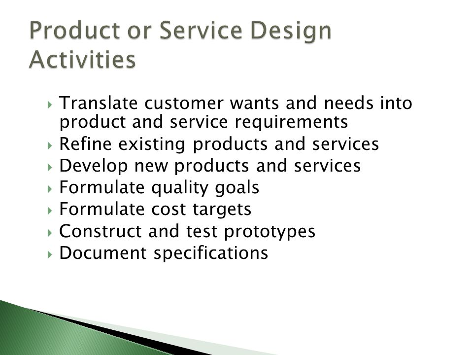  Translate customer wants and needs into product and service requirements  Refine existing products and services  Develop new products and services