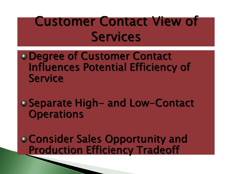 Customer Contact View of Services Degree of Customer Contact Influences Potential Efficiency of Service Separate High- and Low-Contact Operations Cons
