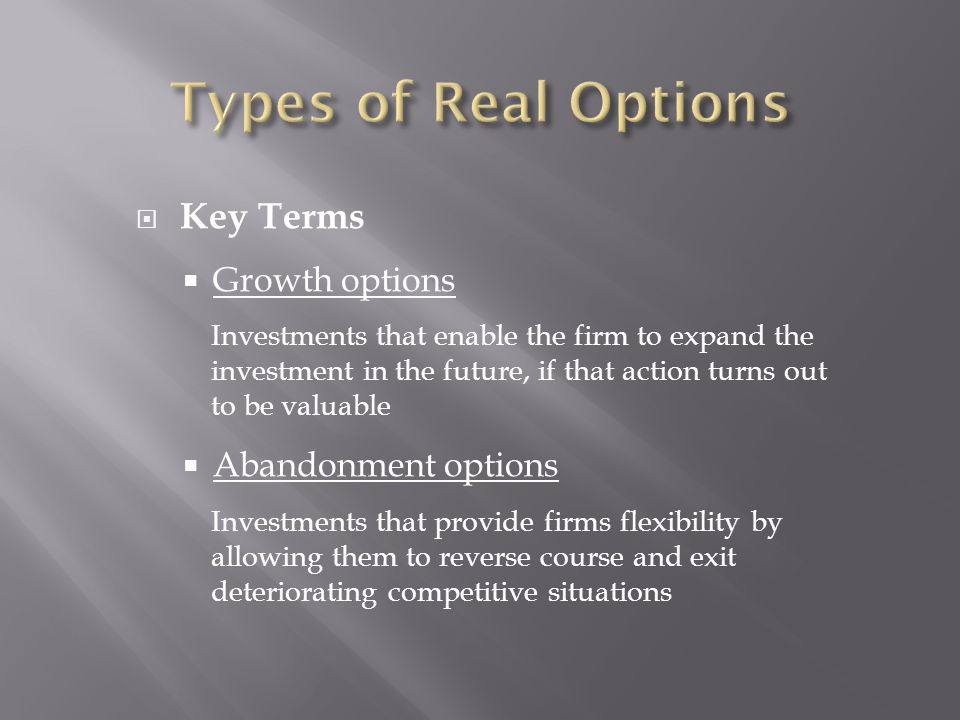  Key Terms  Growth options Investments that enable the firm to expand the investment in the future, if that action turns out to be valuable  Abandonment options Investments that provide firms flexibility by allowing them to reverse course and exit deteriorating competitive situations