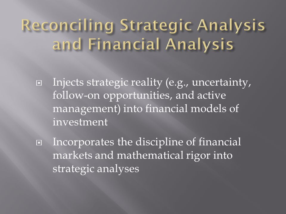  Injects strategic reality (e.g., uncertainty, follow-on opportunities, and active management) into financial models of investment  Incorporates the