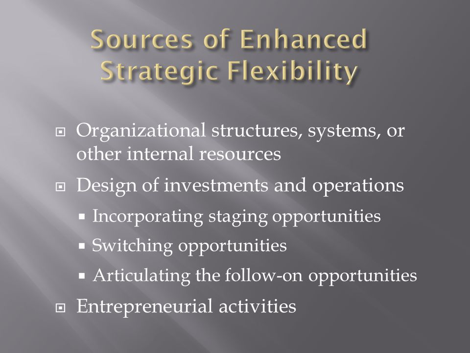  Organizational structures, systems, or other internal resources  Design of investments and operations  Incorporating staging opportunities  Switching opportunities  Articulating the follow-on opportunities  Entrepreneurial activities
