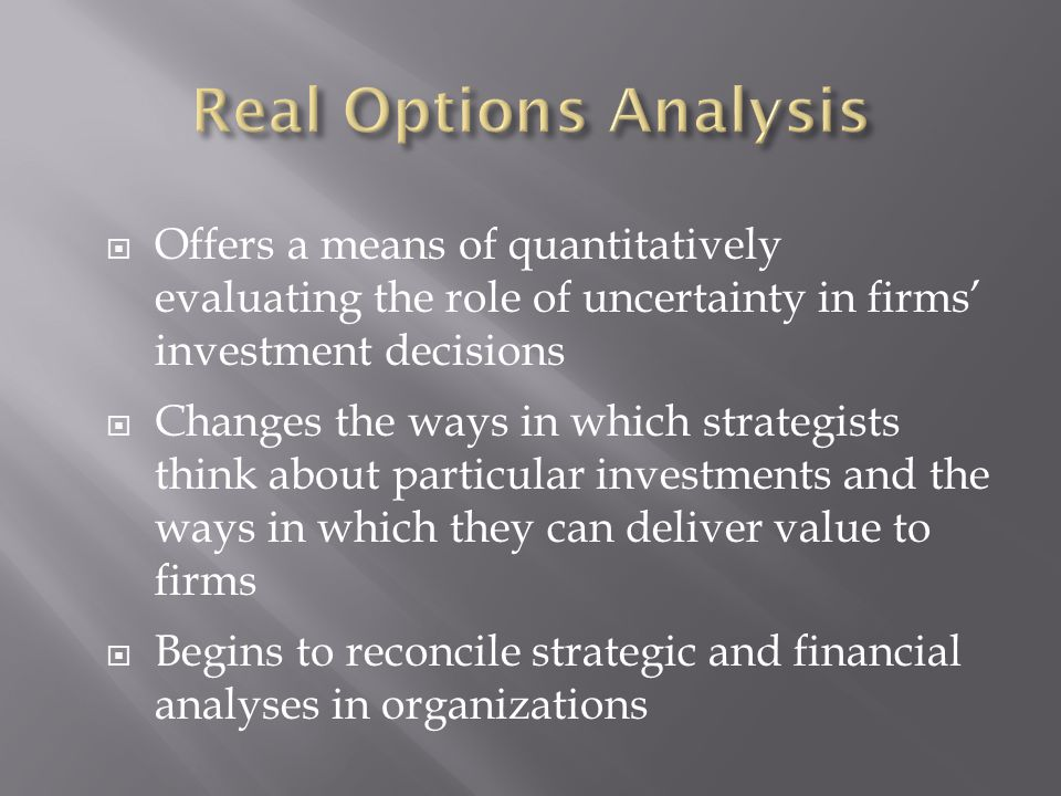  Offers a means of quantitatively evaluating the role of uncertainty in firms' investment decisions  Changes the ways in which strategists think about particular investments and the ways in which they can deliver value to firms  Begins to reconcile strategic and financial analyses in organizations