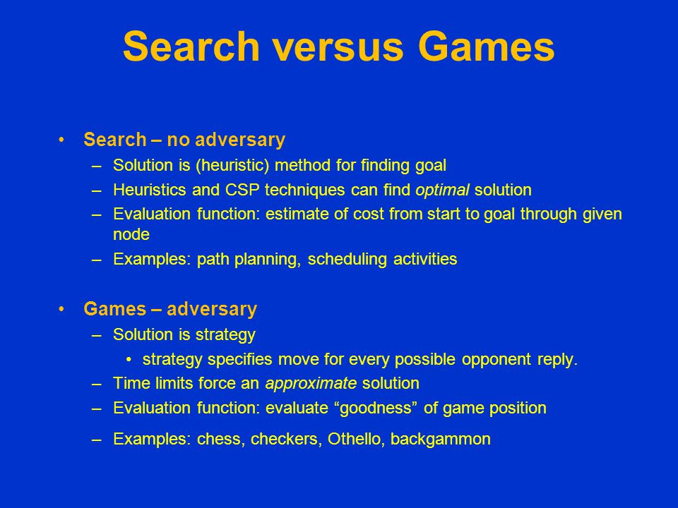 Games as Search Two players: MAX and MIN MAX moves first and they take turns until the game is over –Winner gets reward, loser gets penalty.