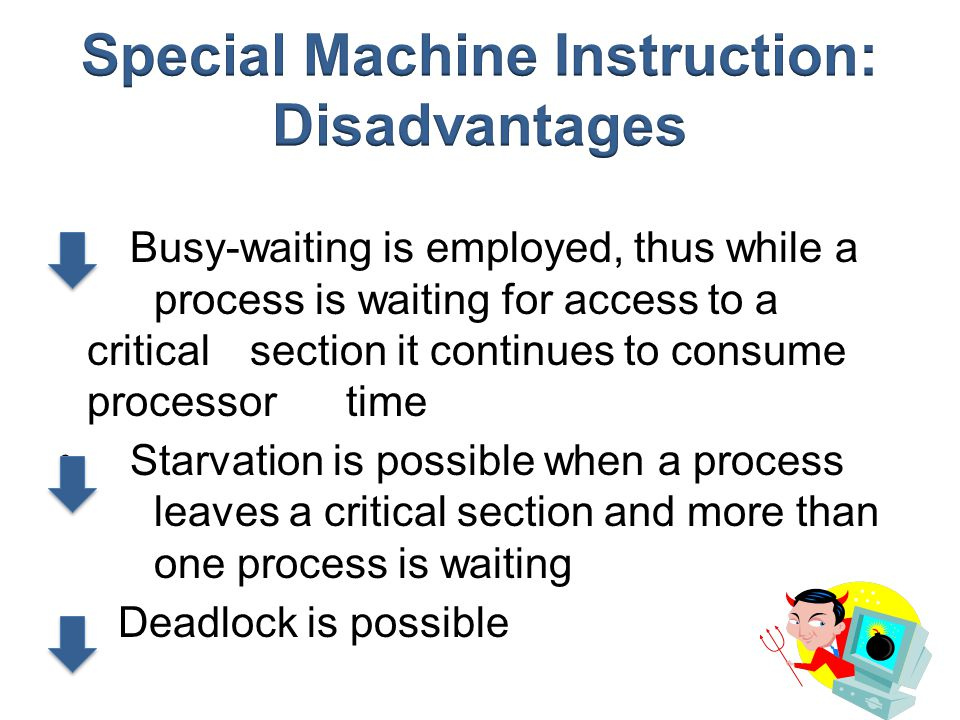 Busy-waiting is employed, thus while a process is waiting for access to a critical section it continues to consume processor time Starvation is possib