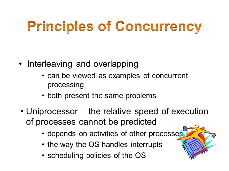 Interleaving and overlapping can be viewed as examples of concurrent processing both present the same problems Uniprocessor – the relative speed of ex