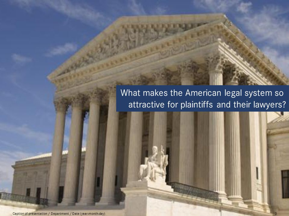 Caption of presentation / Department / Date (year-month-day)3 What makes the American legal system so attractive for plaintiffs and their lawyers