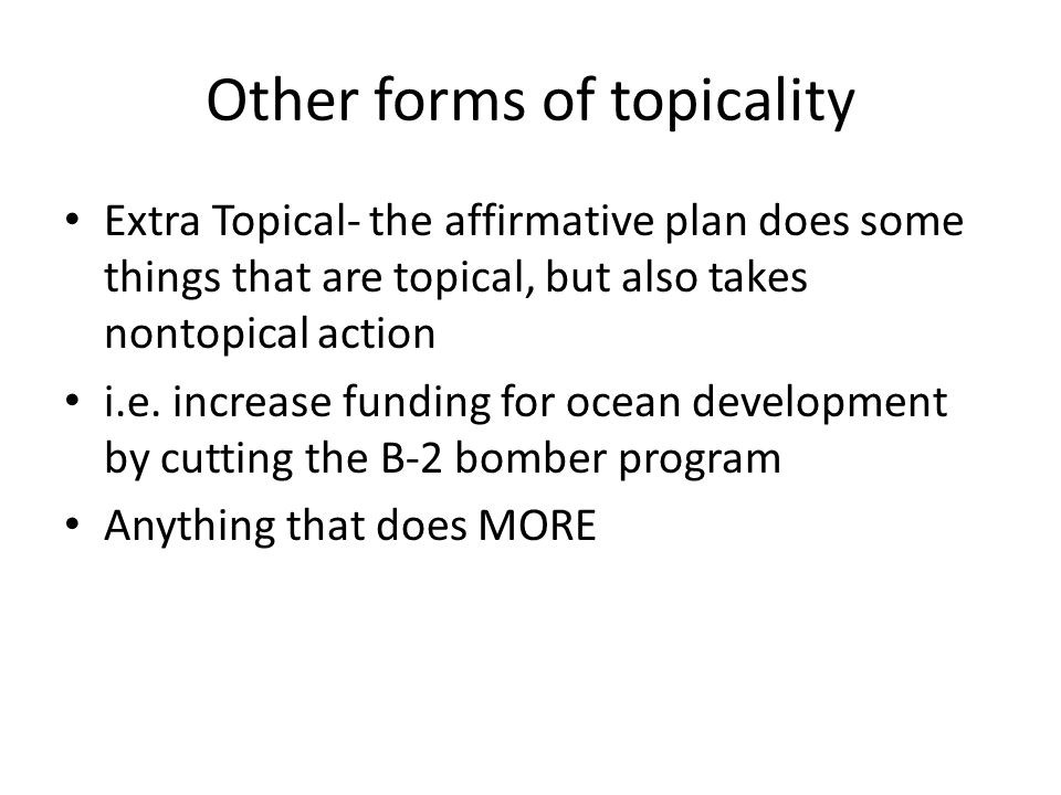 Other forms of topicality Extra Topical- the affirmative plan does some things that are topical, but also takes nontopical action i.e.
