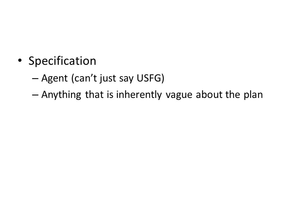 Specification – Agent (can't just say USFG) – Anything that is inherently vague about the plan