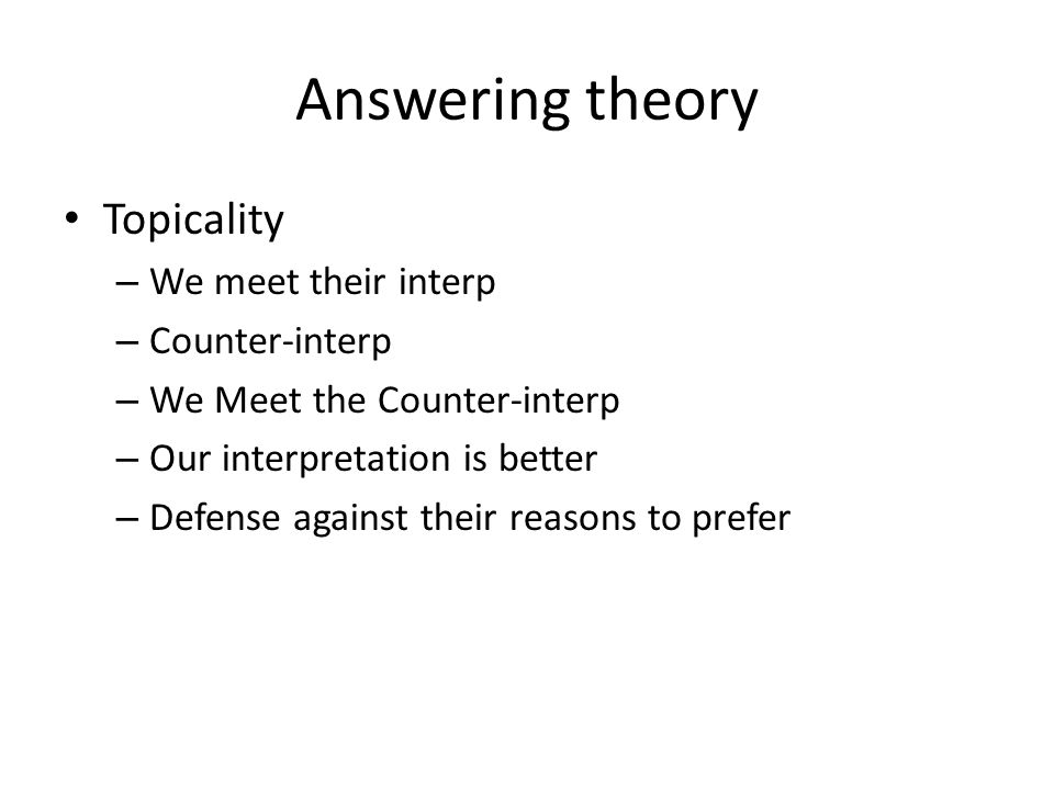 Answering theory Topicality – We meet their interp – Counter-interp – We Meet the Counter-interp – Our interpretation is better – Defense against their reasons to prefer