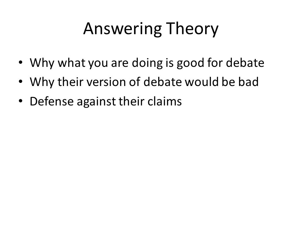 Answering Theory Why what you are doing is good for debate Why their version of debate would be bad Defense against their claims