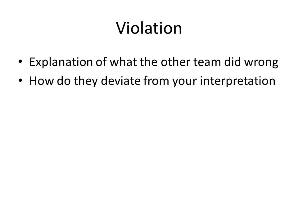 Violation Explanation of what the other team did wrong How do they deviate from your interpretation