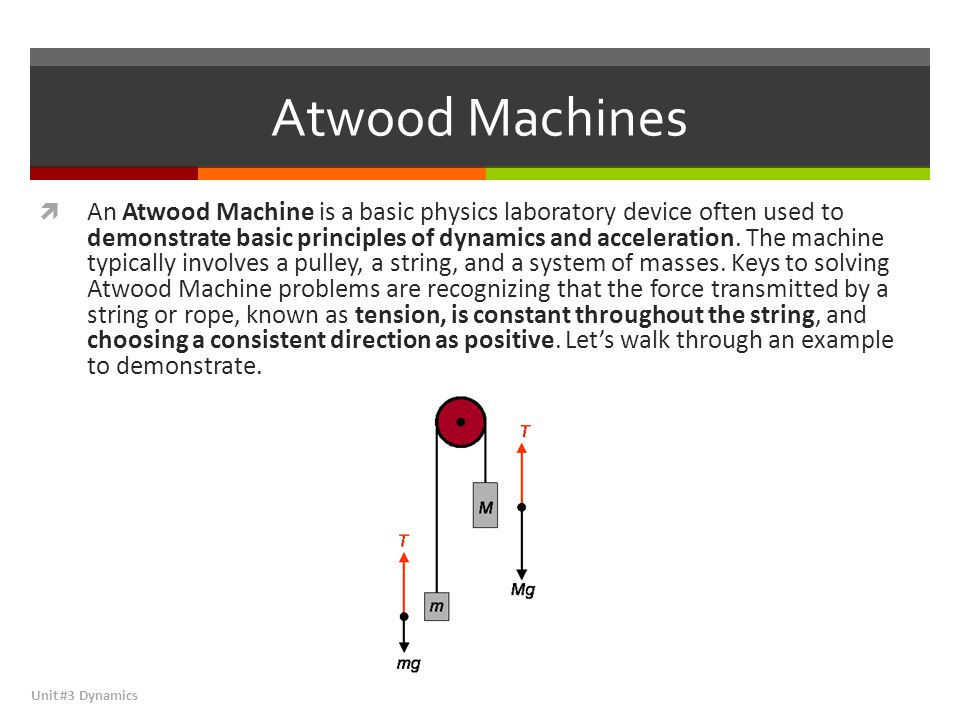 Atwood Machines  An Atwood Machine is a basic physics laboratory device often used to demonstrate basic principles of dynamics and acceleration. The