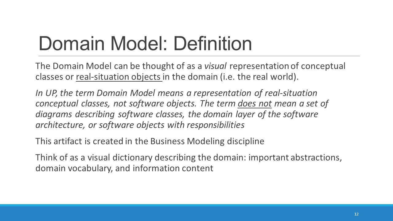 Domain Model: Definition The Domain Model can be thought of as a visual representation of conceptual classes or real-situation objects in the domain (