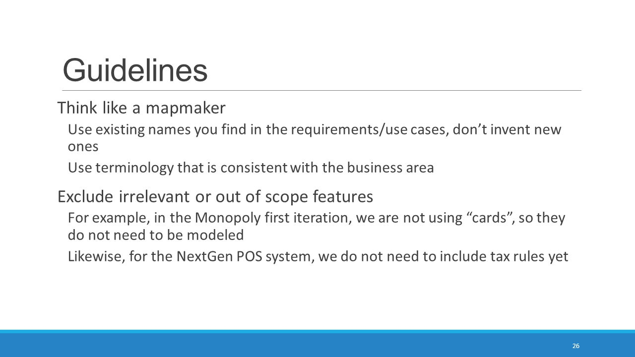 Guidelines Think like a mapmaker Use existing names you find in the requirements/use cases, don't invent new ones Use terminology that is consistent w