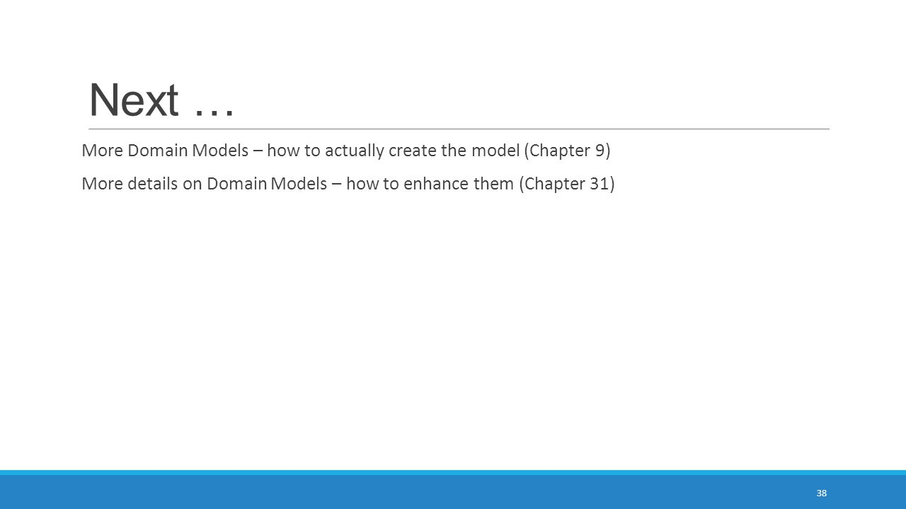 Next … More Domain Models – how to actually create the model (Chapter 9) More details on Domain Models – how to enhance them (Chapter 31) 38