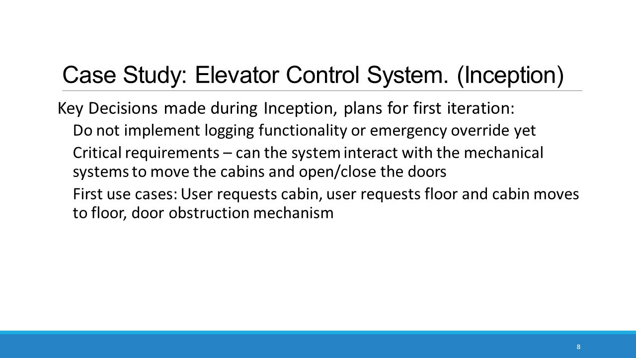 Case Study: Elevator Control System. (Inception) Key Decisions made during Inception, plans for first iteration: Do not implement logging functionalit