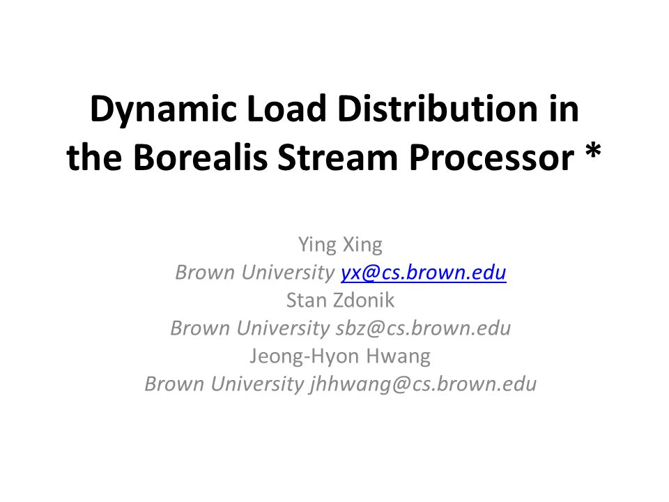 Dynamic Load Distribution in the Borealis Stream Processor * Ying Xing Brown University yx@cs.brown.eduyx@cs.brown.edu Stan Zdonik Brown University sbz@cs.brown.edu Jeong-Hyon Hwang Brown University jhhwang@cs.brown.edu