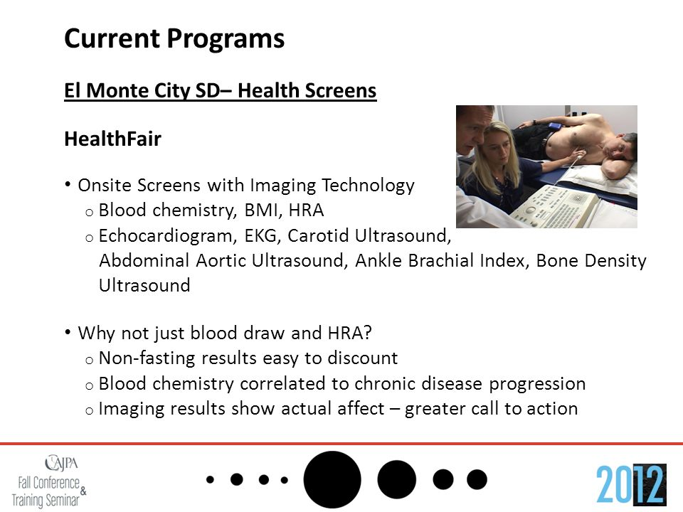 Current Programs El Monte City SD– Health Screens HealthFair Onsite Screens with Imaging Technology o Blood chemistry, BMI, HRA o Echocardiogram, EKG,