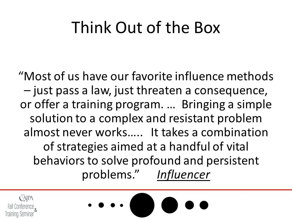 "Think Out of the Box ""Most of us have our favorite influence methods – just pass a law, just threaten a consequence, or offer a training program. … Br"
