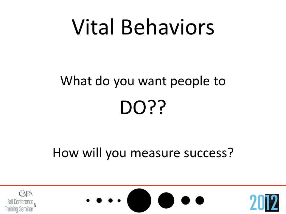 Vital Behaviors What do you want people to DO?? How will you measure success?