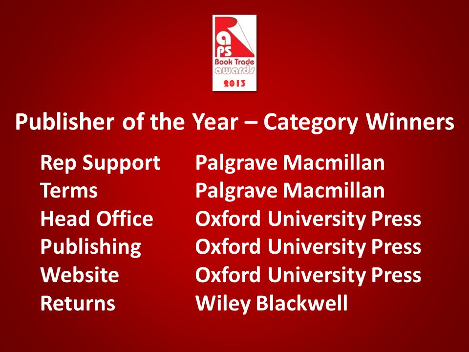 Publisher of the Year – Category Winners Rep Support Terms Head Office Publishing Website Returns 2013 Palgrave Macmillan Oxford University Press Wiley Blackwell