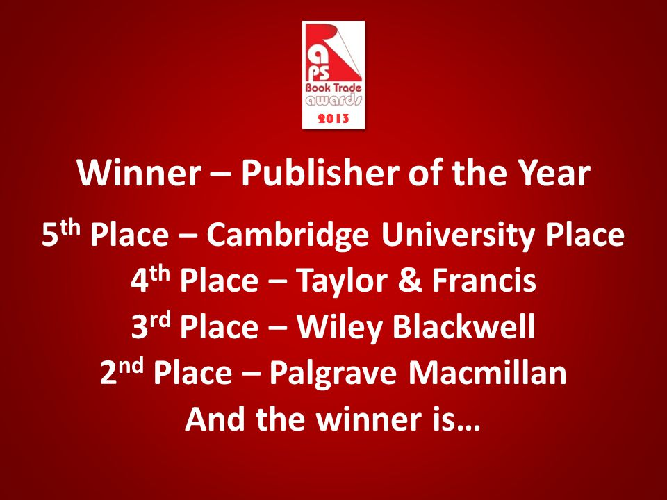 Winner – Publisher of the Year 5 th Place – Cambridge University Place 4 th Place – Taylor & Francis 3 rd Place – Wiley Blackwell 2 nd Place – Palgrave Macmillan And the winner is… 2013