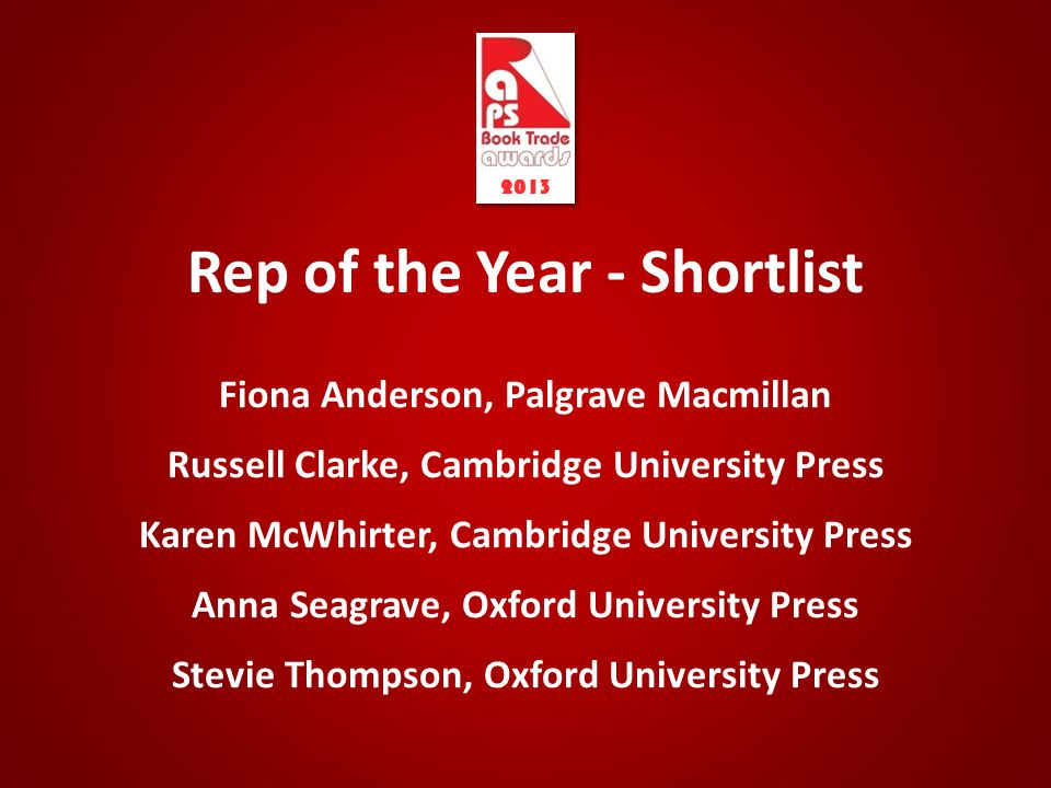 Rep of the Year - Shortlist Fiona Anderson, Palgrave Macmillan Russell Clarke, Cambridge University Press Karen McWhirter, Cambridge University Press Anna Seagrave, Oxford University Press Stevie Thompson, Oxford University Press 2013