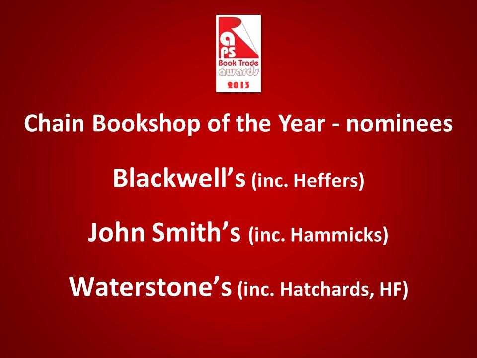 Chain Bookshop of the Year - nominees Blackwell's (inc. Heffers) John Smith's (inc. Hammicks) Waterstone's (inc. Hatchards, HF) 2013