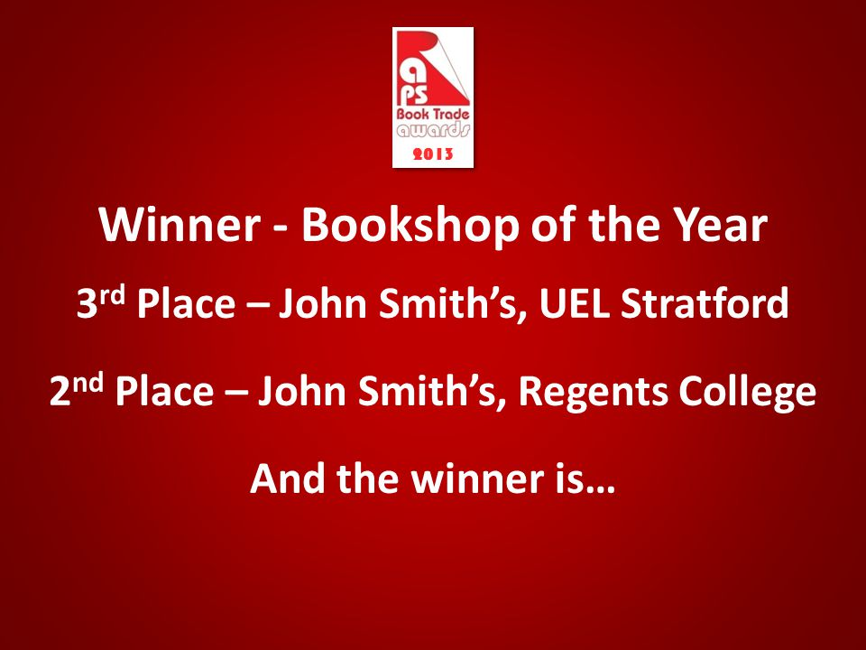 Winner - Bookshop of the Year 3 rd Place – John Smith's, UEL Stratford 2 nd Place – John Smith's, Regents College And the winner is… 2013