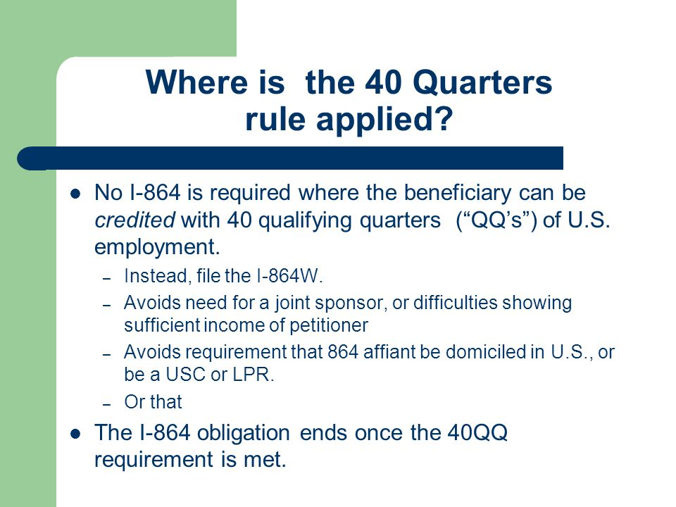 """Where is the 40 Quarters rule applied? No I-864 is required where the beneficiary can be credited with 40 qualifying quarters (""""QQ's"""") of U.S. employm"""