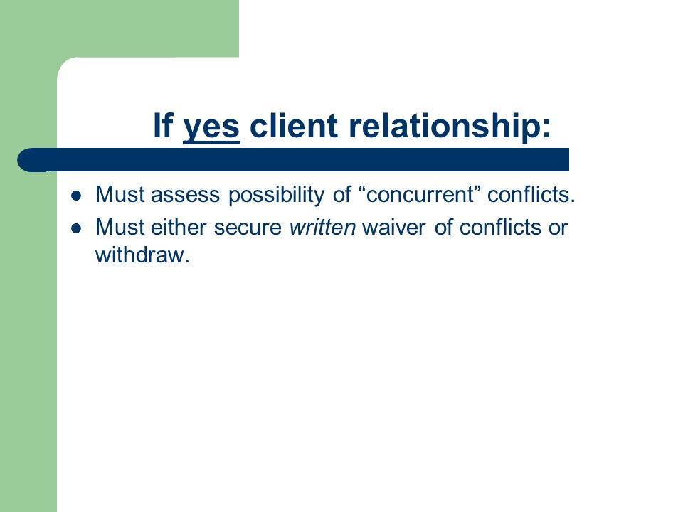 """If yes client relationship: Must assess possibility of """"concurrent"""" conflicts. Must either secure written waiver of conflicts or withdraw."""