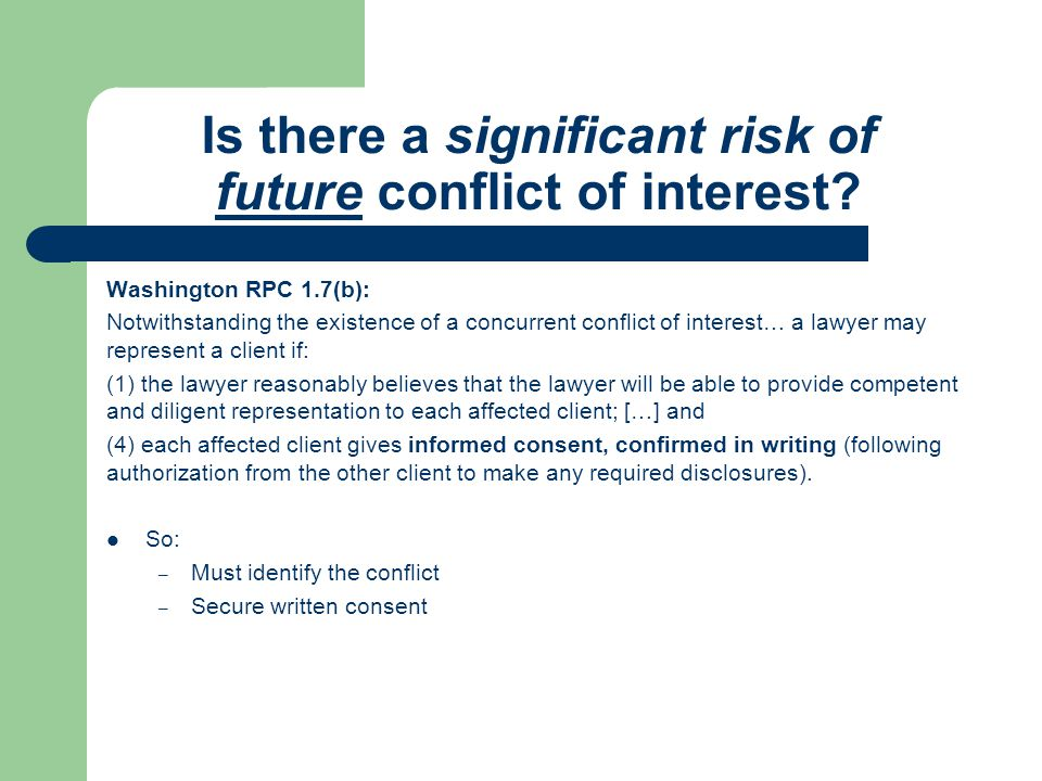 Is there a significant risk of future conflict of interest? Washington RPC 1.7(b): Notwithstanding the existence of a concurrent conflict of interest…