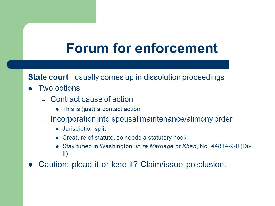 Forum for enforcement State court - usually comes up in dissolution proceedings Two options – Contract cause of action This is (just) a contact action