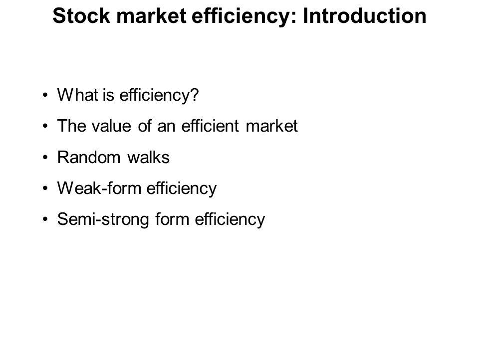 Stock market efficiency: Introduction What is efficiency? The value of an efficient market Random walks Weak-form efficiency Semi-strong form efficien