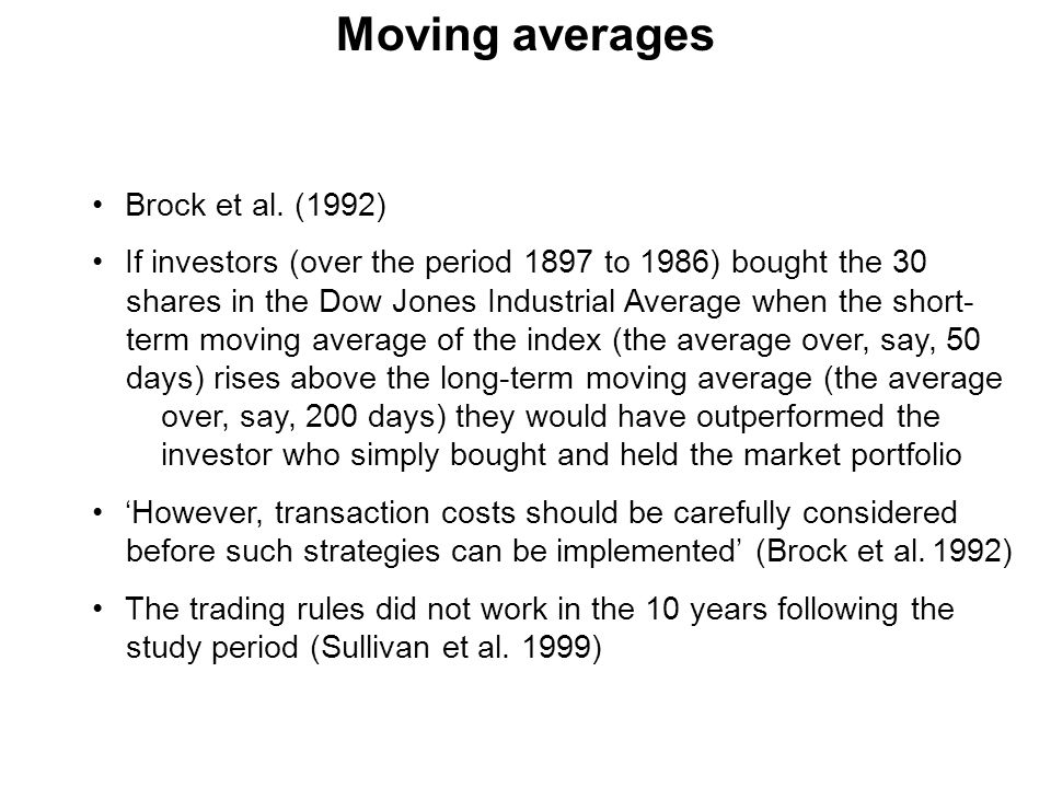 Moving averages Brock et al. (1992) If investors (over the period 1897 to 1986) bought the 30 shares in the Dow Jones Industrial Average when the shor