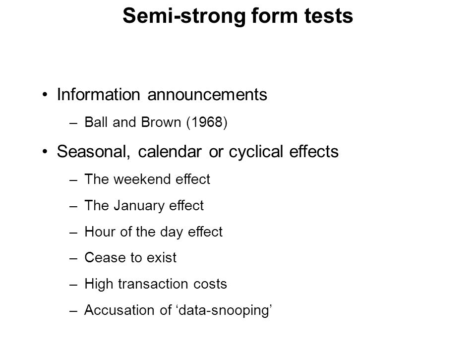 Semi-strong form tests Information announcements –Ball and Brown (1968) Seasonal, calendar or cyclical effects –The weekend effect –The January effect