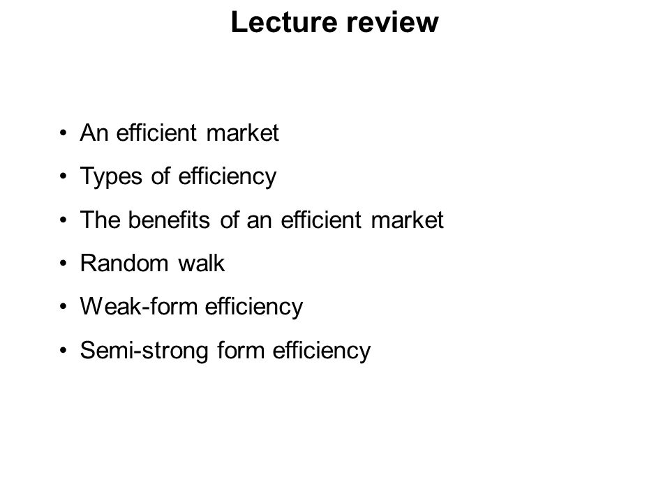 Lecture review An efficient market Types of efficiency The benefits of an efficient market Random walk Weak-form efficiency Semi-strong form efficienc