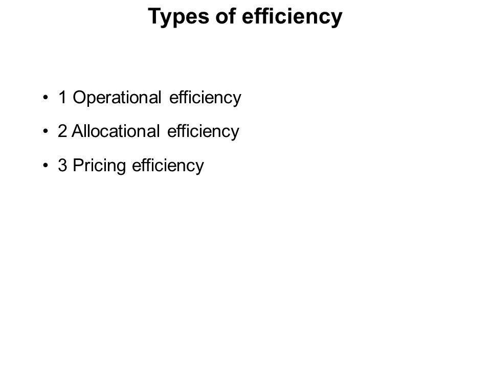 Types of efficiency 1 Operational efficiency 2 Allocational efficiency 3 Pricing efficiency