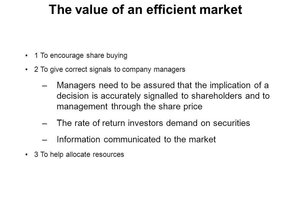 The value of an efficient market 1 To encourage share buying 2 To give correct signals to company managers –Managers need to be assured that the impli